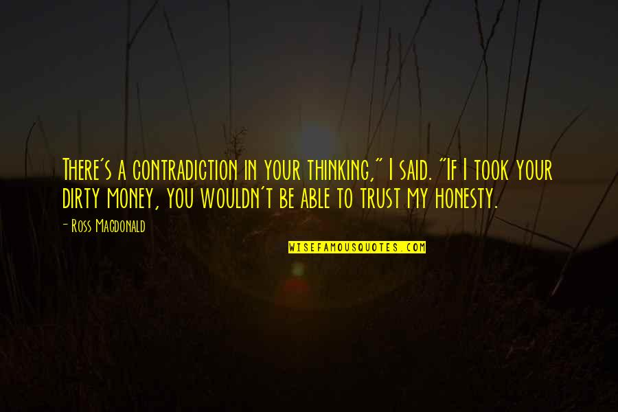 """Honesty And Money Quotes By Ross Macdonald: There's a contradiction in your thinking,"""" I said."""