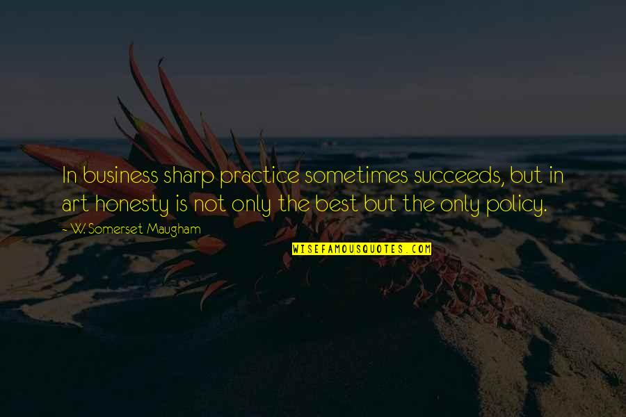 Honesty Is The Best Policy Quotes By W. Somerset Maugham: In business sharp practice sometimes succeeds, but in