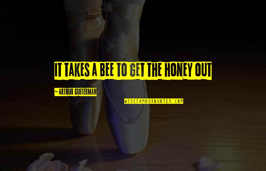 Honey Bees Quotes By Arthur Guiterman: It takes a bee to get the honey