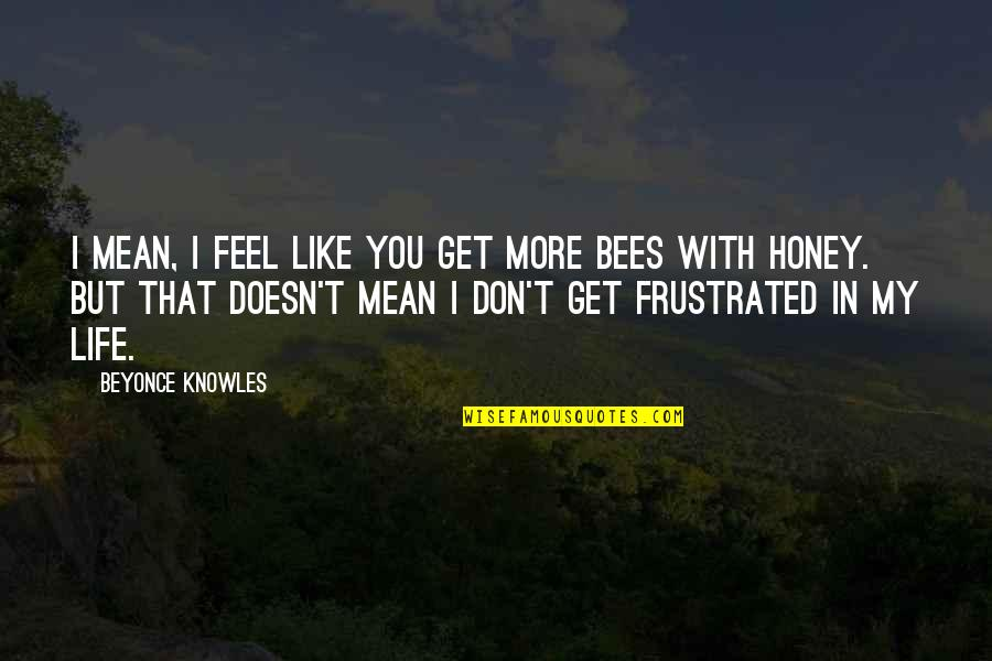 Honey Bees Quotes By Beyonce Knowles: I mean, I feel like you get more