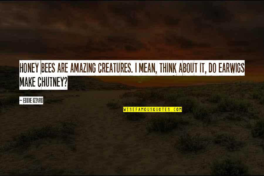 Honey Bees Quotes By Eddie Izzard: Honey bees are amazing creatures. I mean, think