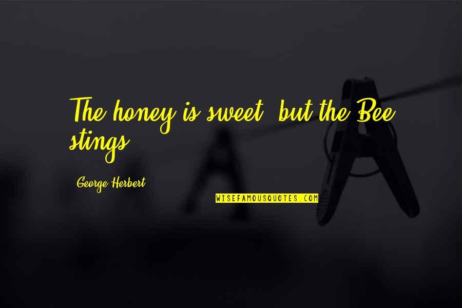 Honey Bees Quotes By George Herbert: The honey is sweet, but the Bee stings.