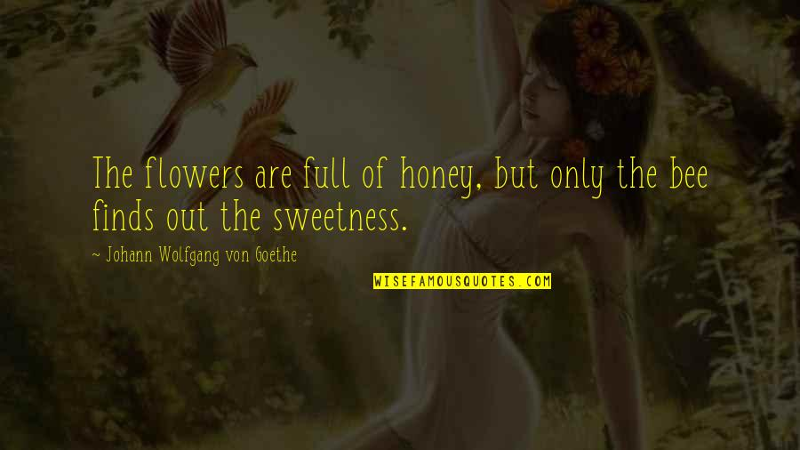 Honey Bees Quotes By Johann Wolfgang Von Goethe: The flowers are full of honey, but only