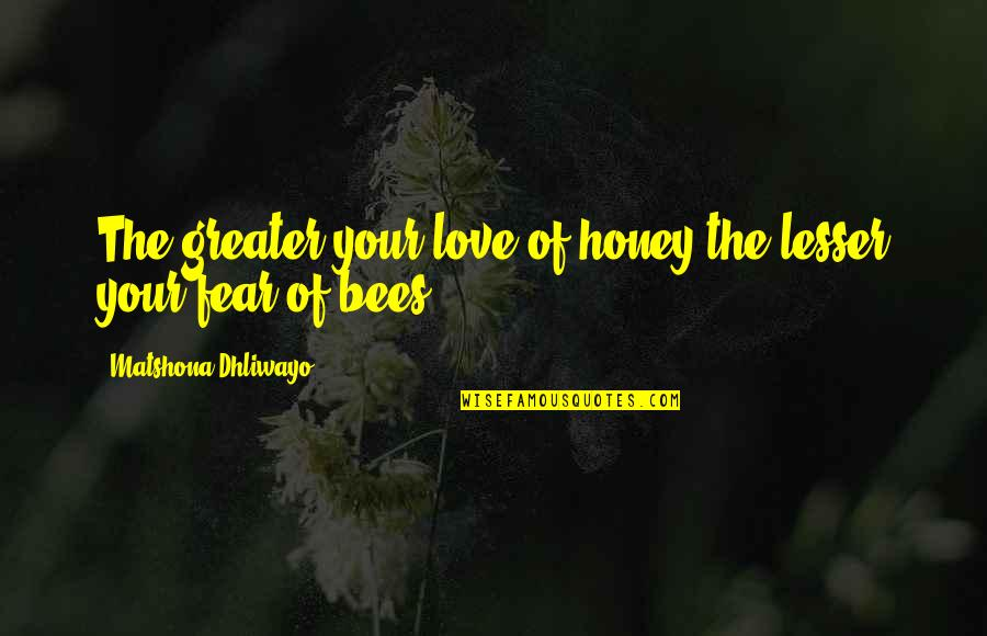 Honey Bees Quotes By Matshona Dhliwayo: The greater your love of honey the lesser