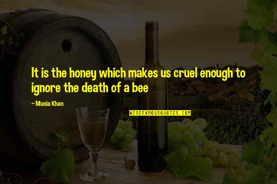 Honey Bees Quotes By Munia Khan: It is the honey which makes us cruel