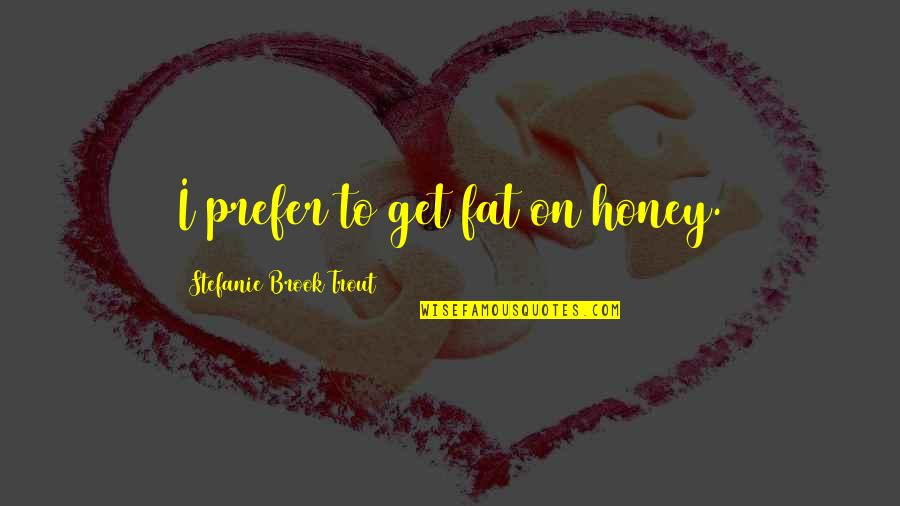 Honey Bees Quotes By Stefanie Brook Trout: I prefer to get fat on honey.