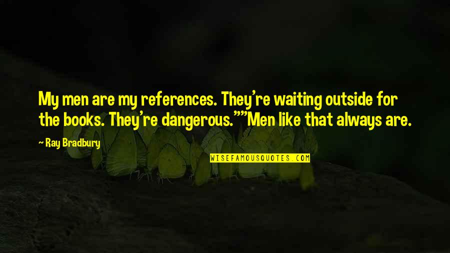 Honey Boo Child Quotes By Ray Bradbury: My men are my references. They're waiting outside
