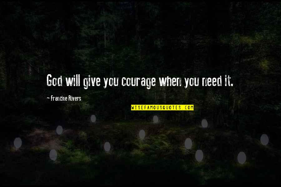 Honey Bunch Quotes By Francine Rivers: God will give you courage when you need
