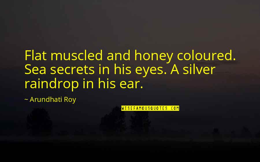 Honey Love Quotes By Arundhati Roy: Flat muscled and honey coloured. Sea secrets in