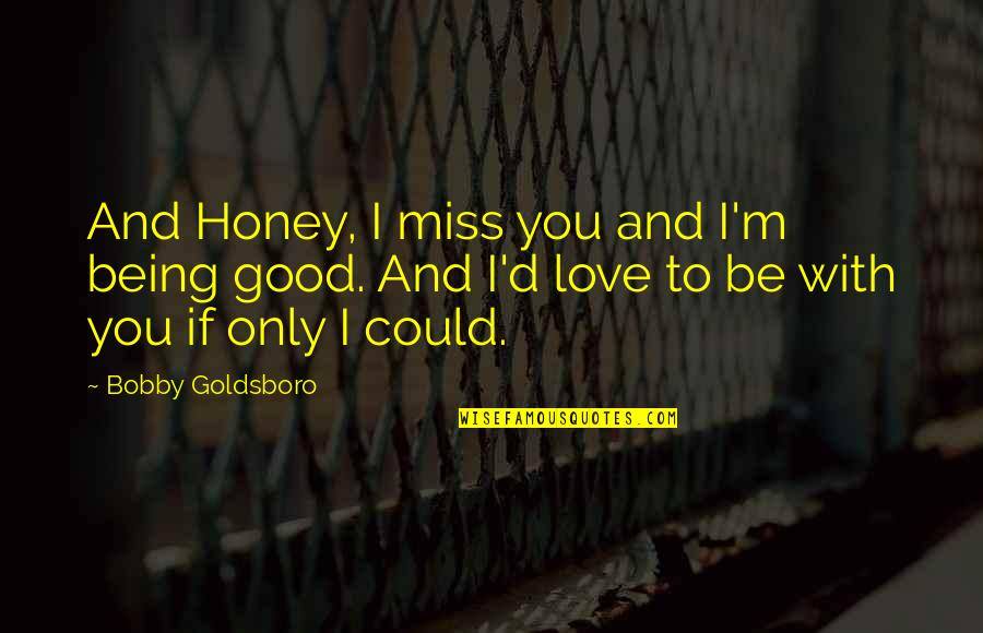 Honey Love Quotes By Bobby Goldsboro: And Honey, I miss you and I'm being