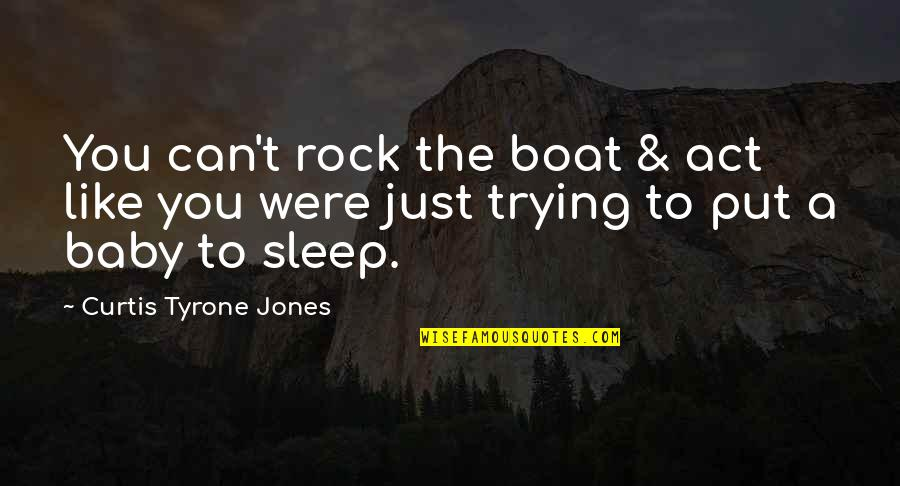 Honey Love Quotes By Curtis Tyrone Jones: You can't rock the boat & act like