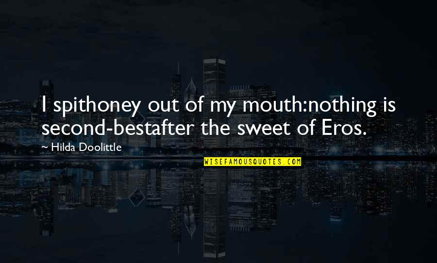 Honey Love Quotes By Hilda Doolittle: I spithoney out of my mouth:nothing is second-bestafter