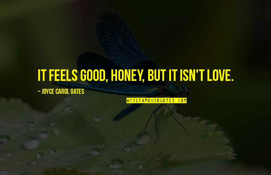 Honey Love Quotes By Joyce Carol Oates: It feels good, honey, but it isn't love.