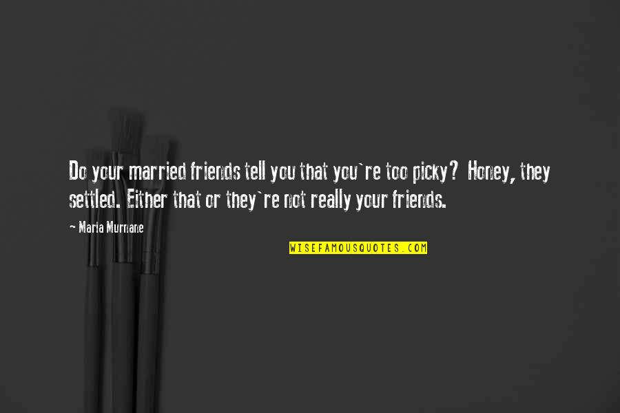 Honey Love Quotes By Maria Murnane: Do your married friends tell you that you're
