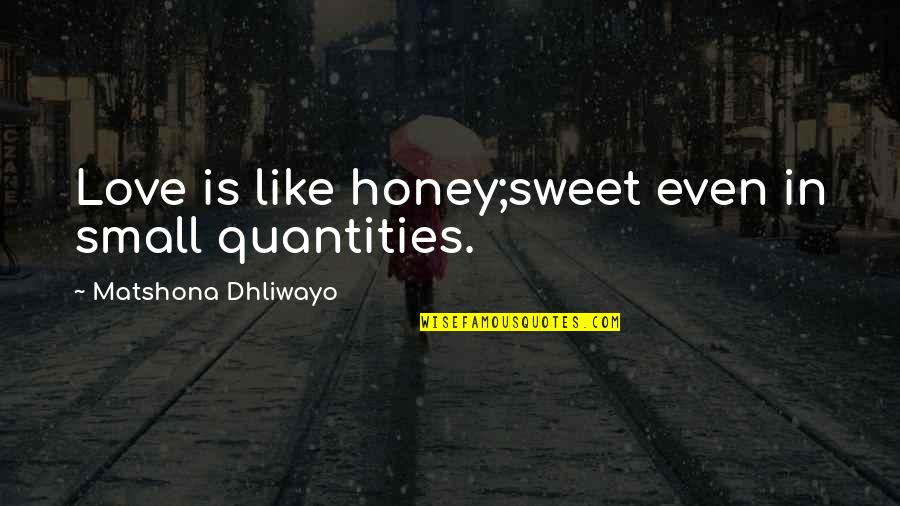 Honey Love Quotes By Matshona Dhliwayo: Love is like honey;sweet even in small quantities.