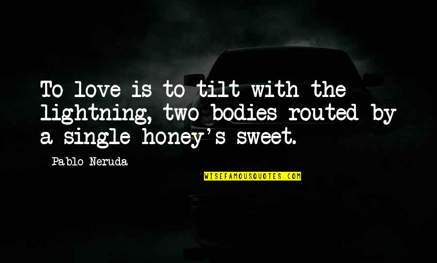 Honey Love Quotes By Pablo Neruda: To love is to tilt with the lightning,