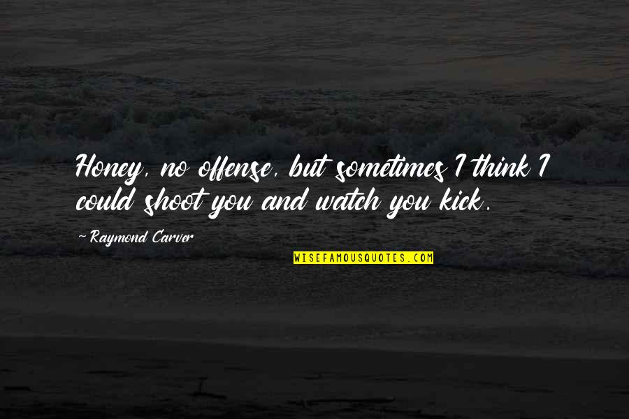 Honey Love Quotes By Raymond Carver: Honey, no offense, but sometimes I think I