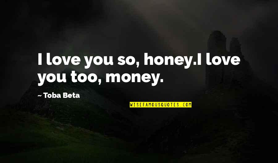 Honey Love Quotes By Toba Beta: I love you so, honey.I love you too,
