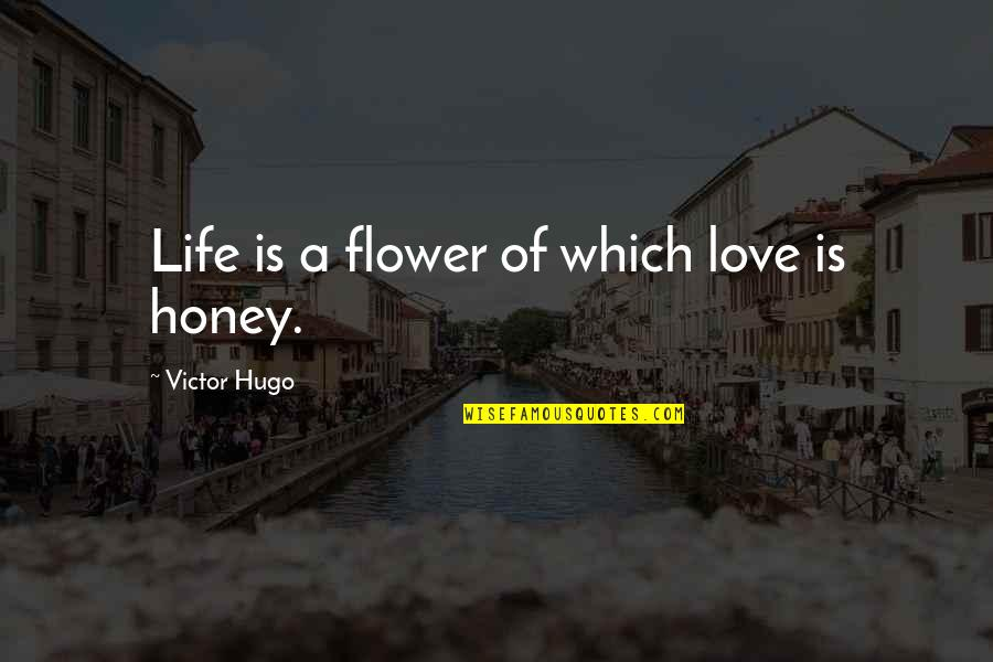 Honey Love Quotes By Victor Hugo: Life is a flower of which love is