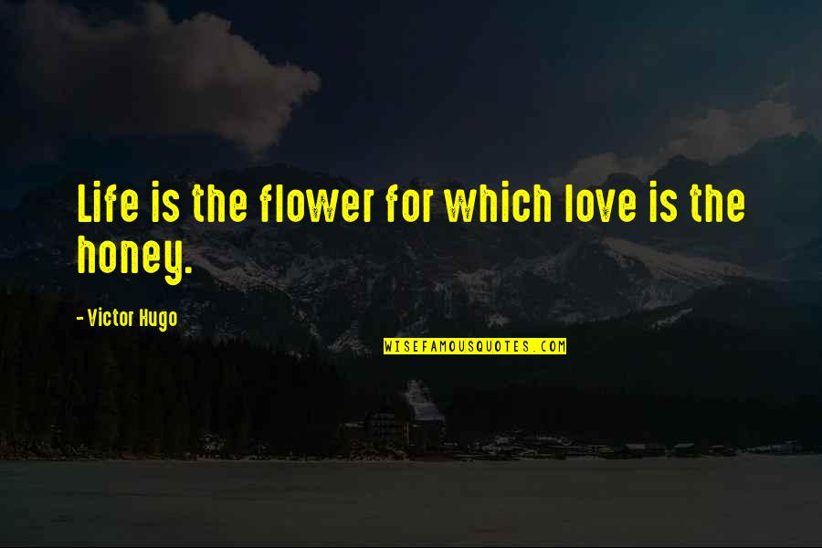 Honey Love Quotes By Victor Hugo: Life is the flower for which love is
