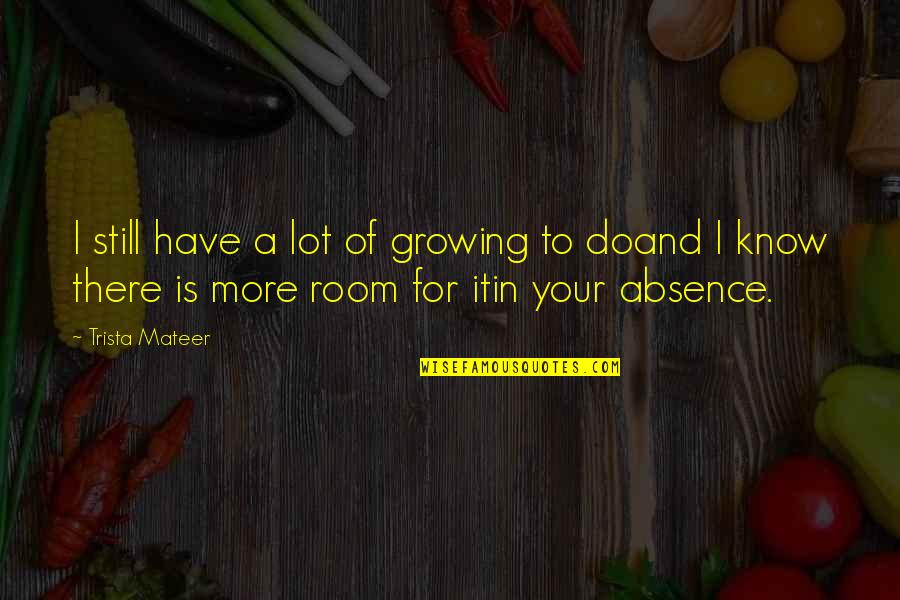 Honeybee Quotes By Trista Mateer: I still have a lot of growing to