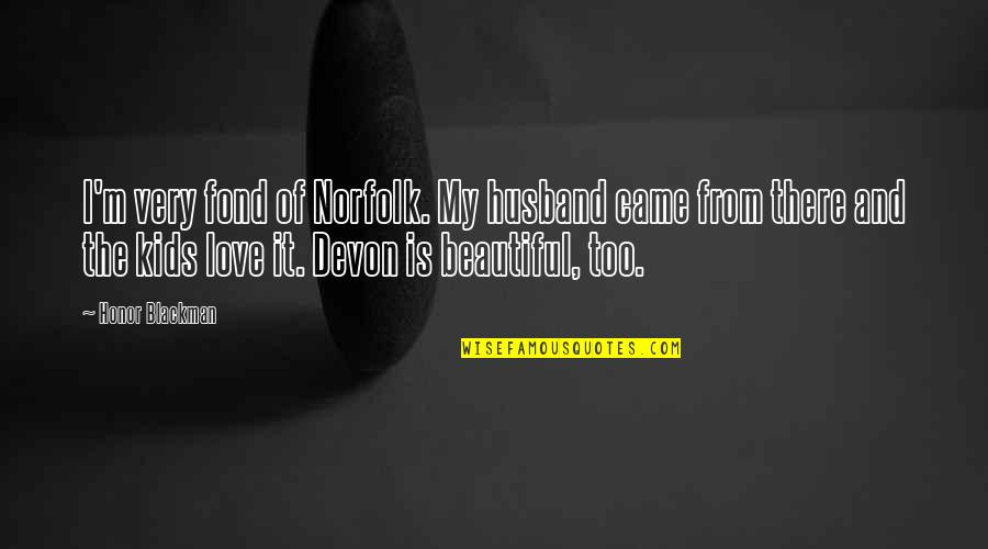 Honor Your Husband Quotes By Honor Blackman: I'm very fond of Norfolk. My husband came