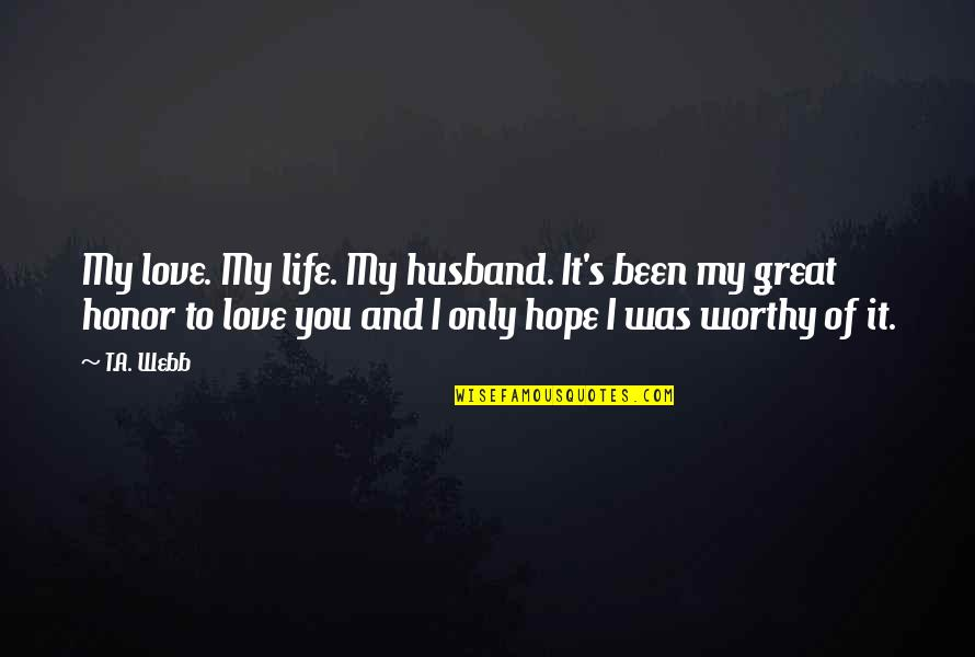 Honor Your Husband Quotes By T.A. Webb: My love. My life. My husband. It's been