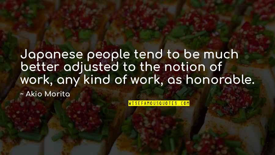 Honorable Work Quotes By Akio Morita: Japanese people tend to be much better adjusted