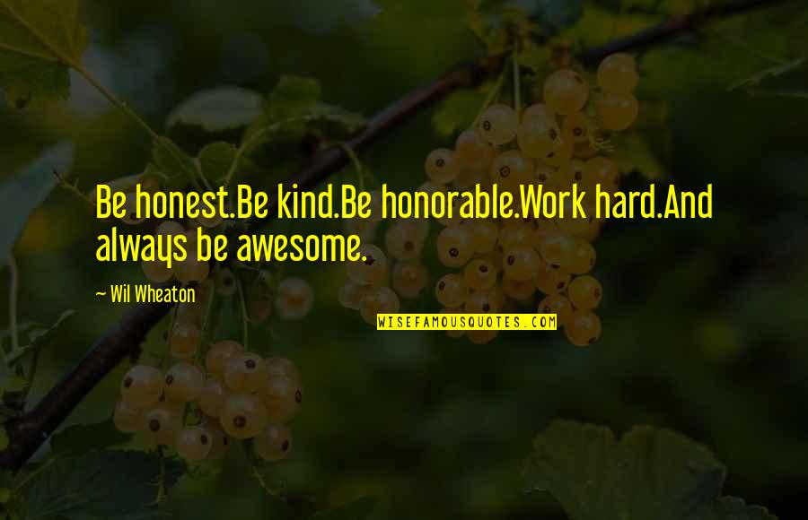 Honorable Work Quotes By Wil Wheaton: Be honest.Be kind.Be honorable.Work hard.And always be awesome.