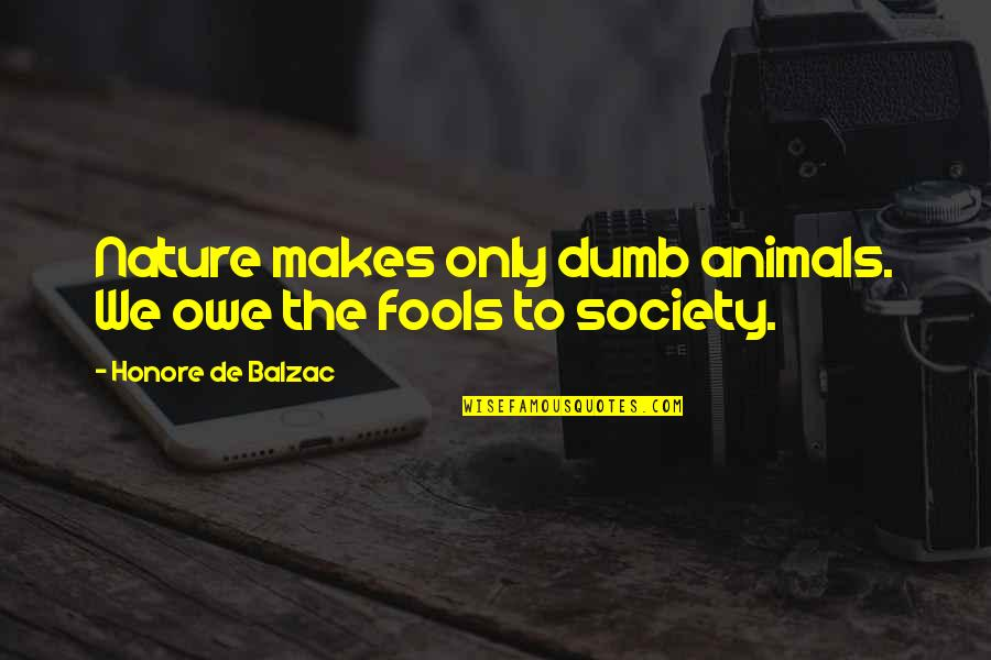 Honore De Balzac Quotes By Honore De Balzac: Nature makes only dumb animals. We owe the