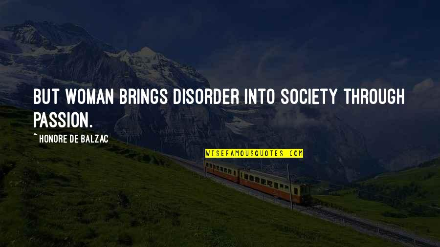 Honore De Balzac Quotes By Honore De Balzac: But woman brings disorder into society through passion.