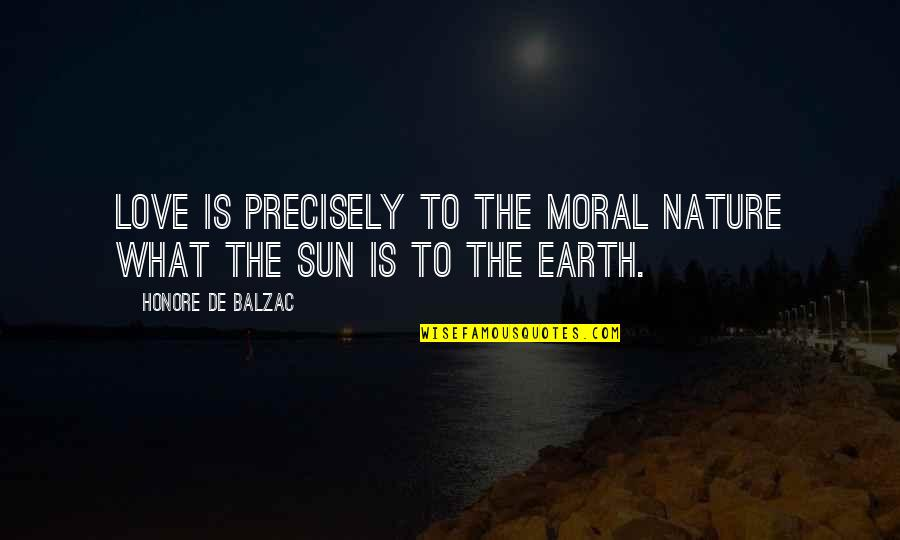 Honore De Balzac Quotes By Honore De Balzac: Love is precisely to the moral nature what