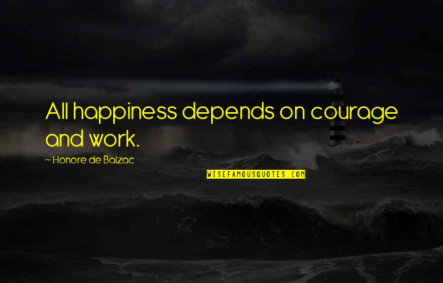 Honore De Balzac Quotes By Honore De Balzac: All happiness depends on courage and work.