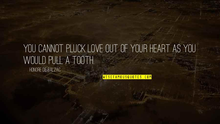 Honore De Balzac Quotes By Honore De Balzac: You cannot pluck love out of your heart