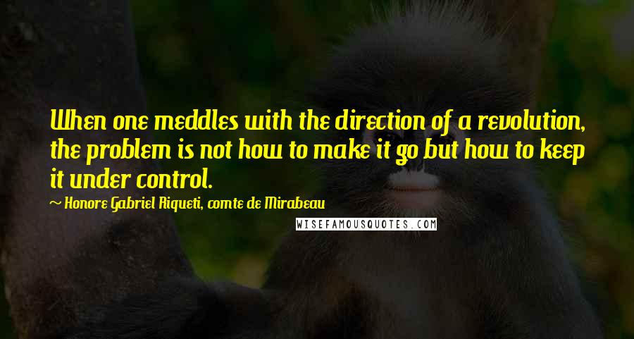 Honore Gabriel Riqueti, Comte De Mirabeau quotes: When one meddles with the direction of a revolution, the problem is not how to make it go but how to keep it under control.