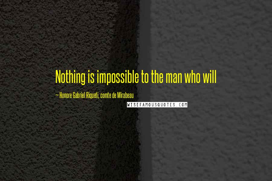 Honore Gabriel Riqueti, Comte De Mirabeau quotes: Nothing is impossible to the man who will