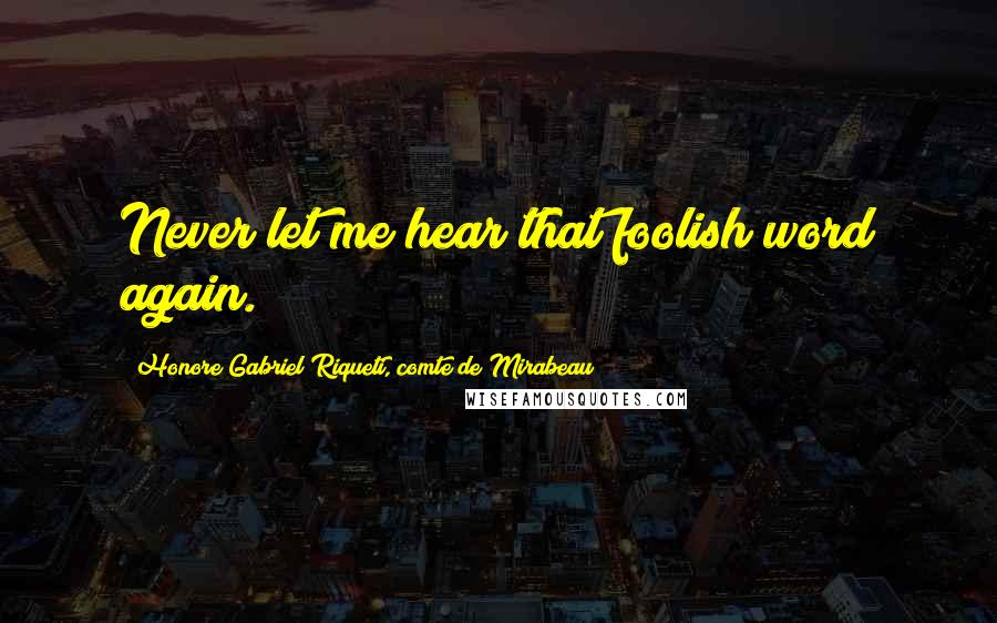 Honore Gabriel Riqueti, Comte De Mirabeau quotes: Never let me hear that foolish word again.