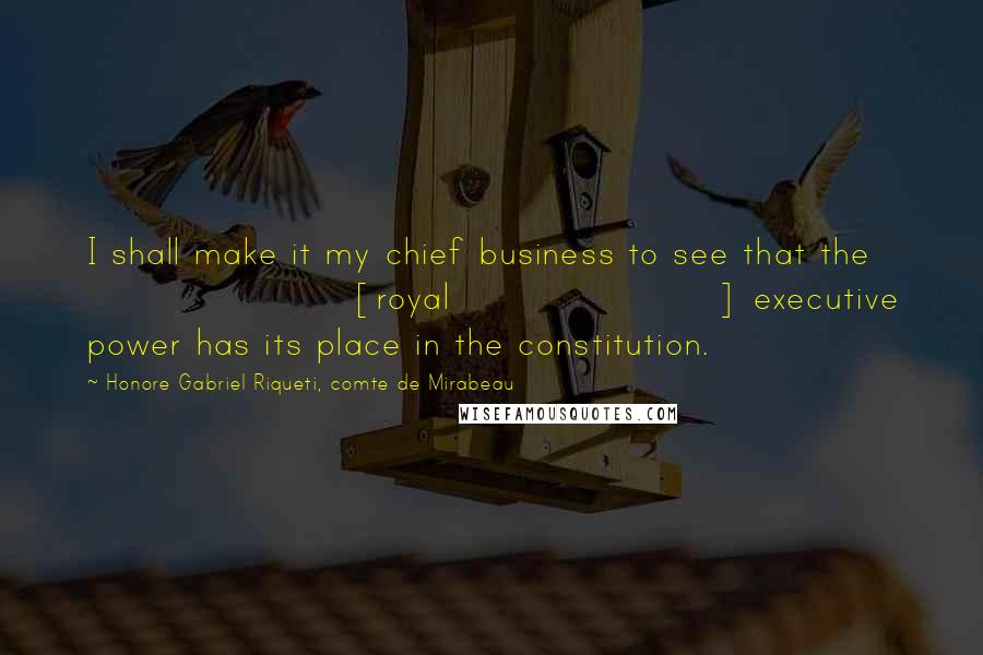 Honore Gabriel Riqueti, Comte De Mirabeau quotes: I shall make it my chief business to see that the [royal] executive power has its place in the constitution.