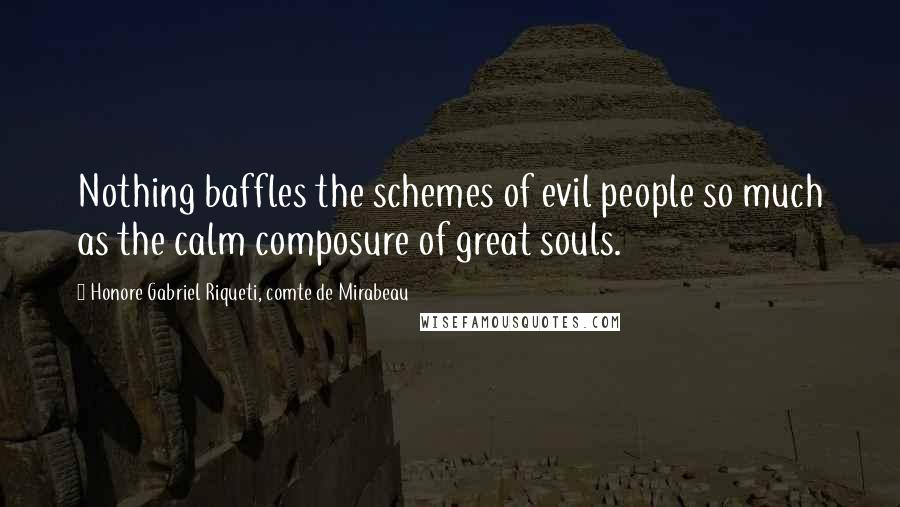 Honore Gabriel Riqueti, Comte De Mirabeau quotes: Nothing baffles the schemes of evil people so much as the calm composure of great souls.