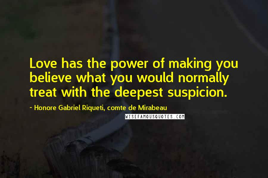 Honore Gabriel Riqueti, Comte De Mirabeau quotes: Love has the power of making you believe what you would normally treat with the deepest suspicion.