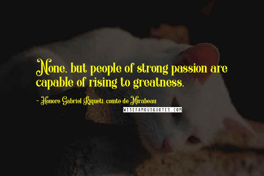 Honore Gabriel Riqueti, Comte De Mirabeau quotes: None, but people of strong passion are capable of rising to greatness.