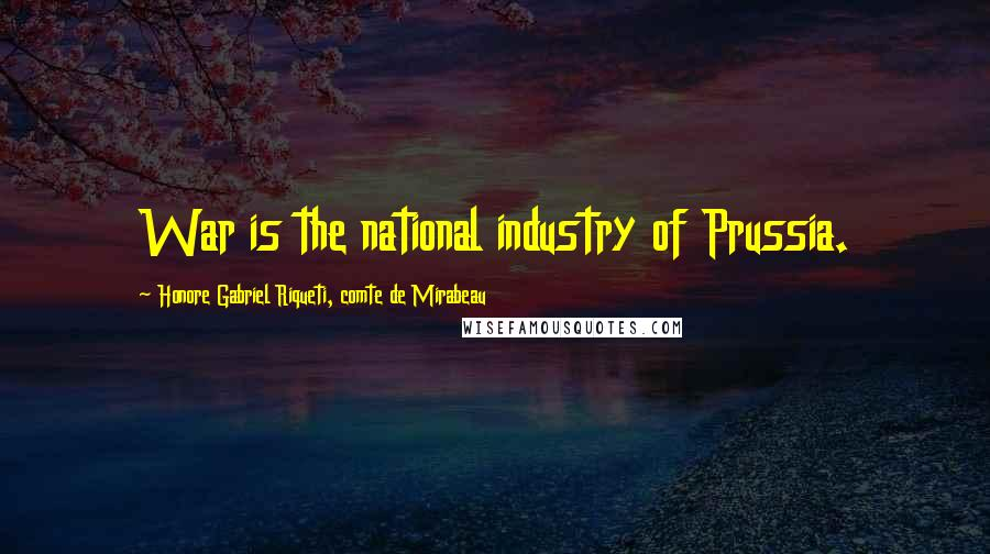 Honore Gabriel Riqueti, Comte De Mirabeau quotes: War is the national industry of Prussia.