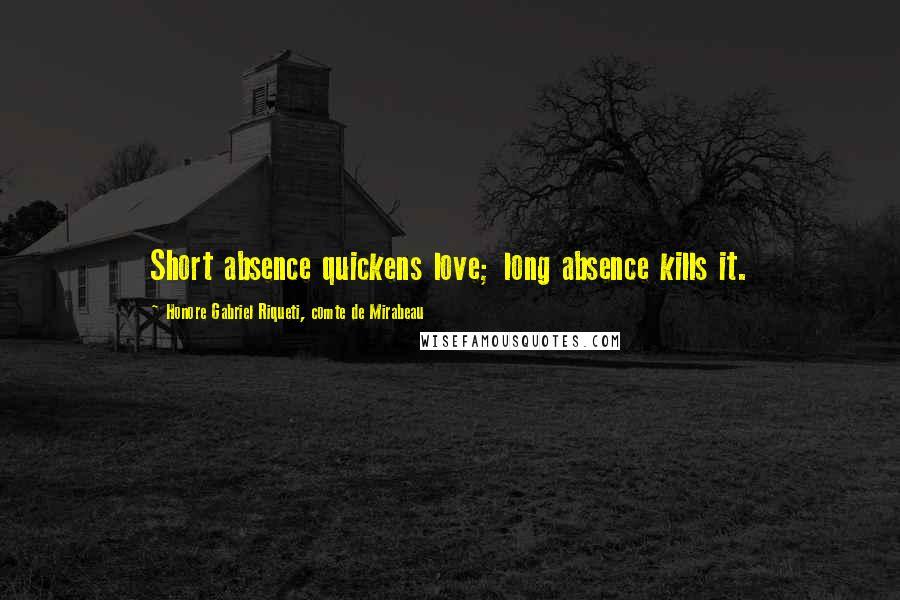 Honore Gabriel Riqueti, Comte De Mirabeau quotes: Short absence quickens love; long absence kills it.