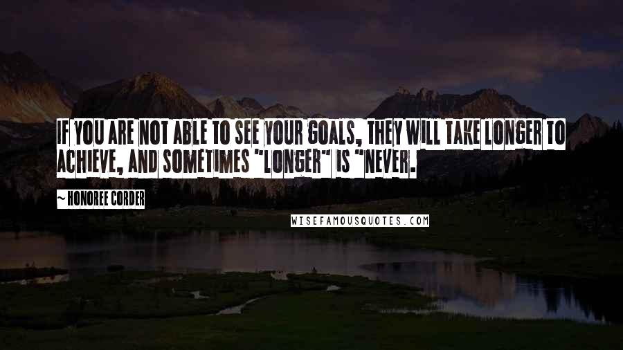 """Honoree Corder quotes: If you are not able to see your goals, they will take longer to achieve, and sometimes """"longer"""" is """"never."""