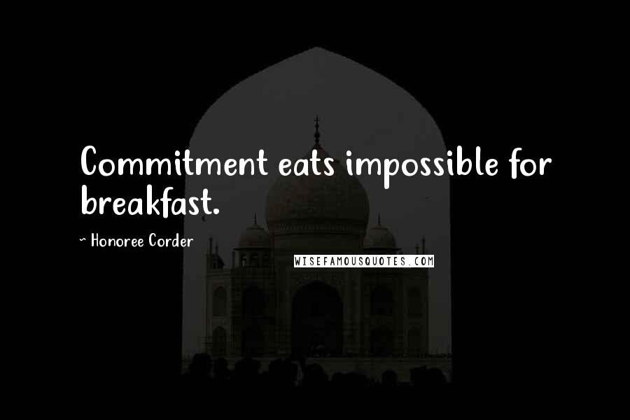 Honoree Corder quotes: Commitment eats impossible for breakfast.