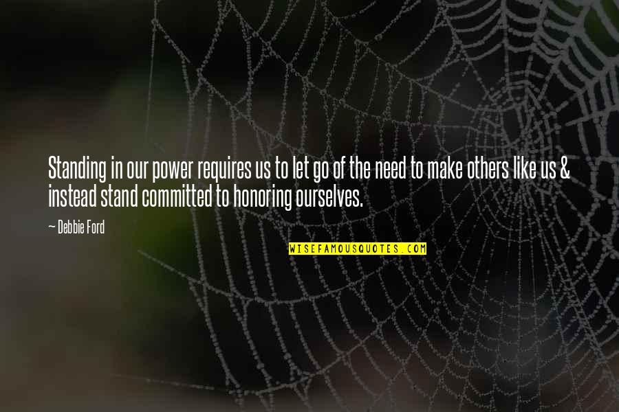Honoring Others Quotes By Debbie Ford: Standing in our power requires us to let