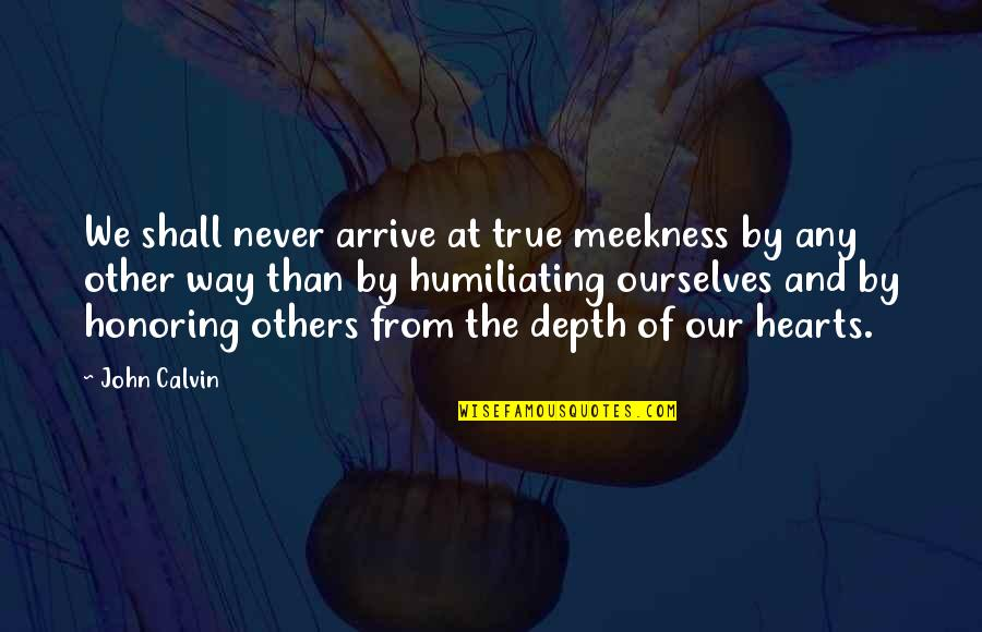 Honoring Others Quotes By John Calvin: We shall never arrive at true meekness by