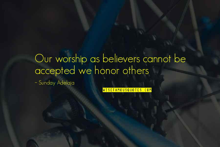 Honoring Others Quotes By Sunday Adelaja: Our worship as believers cannot be accepted we