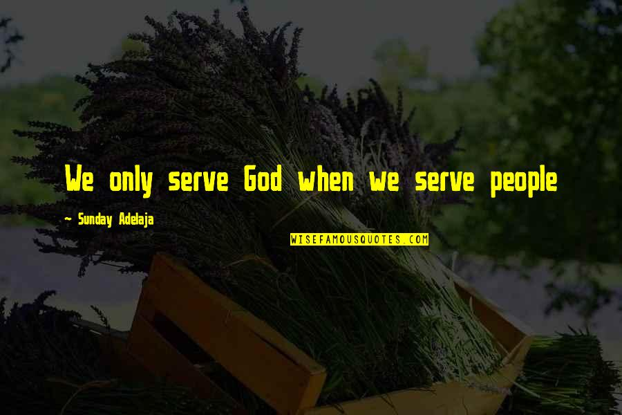 Honoring Others Quotes By Sunday Adelaja: We only serve God when we serve people