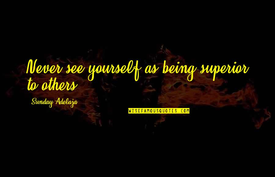 Honoring Others Quotes By Sunday Adelaja: Never see yourself as being superior to others